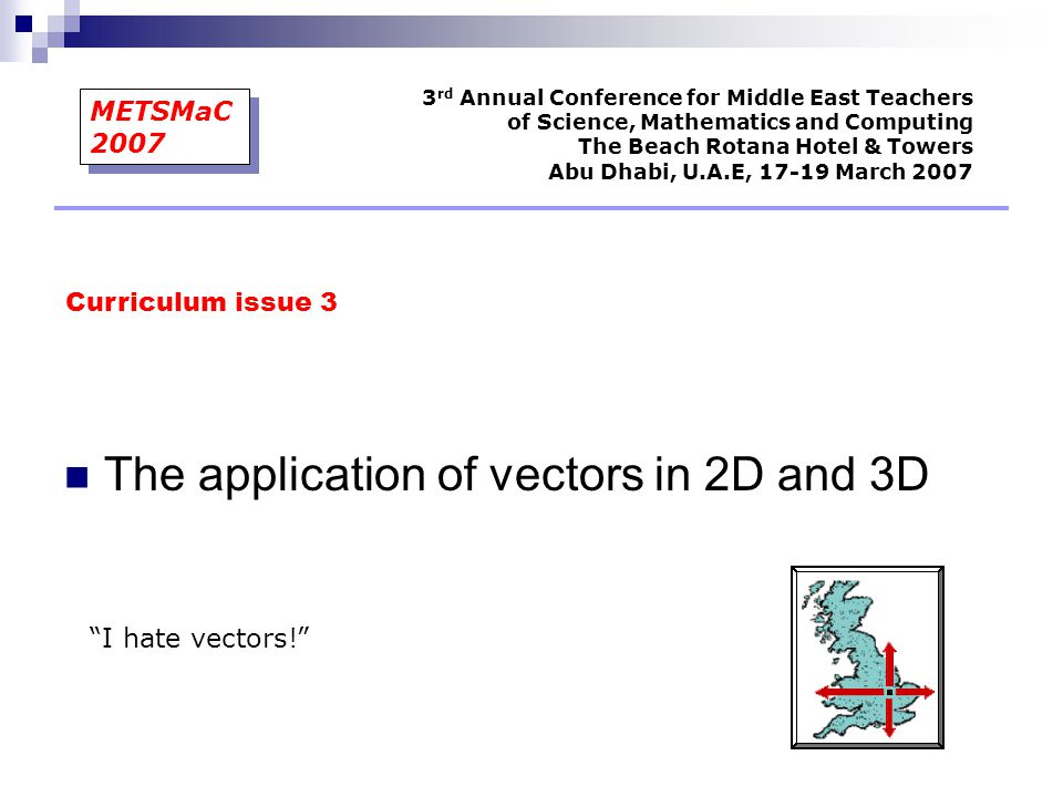"""The application of vectors in 2D and 3D """"I hate vectors!"""" Curriculum issue 3 3 rd Annual Conference for Middle East Teachers of Science, Mathematics a"""