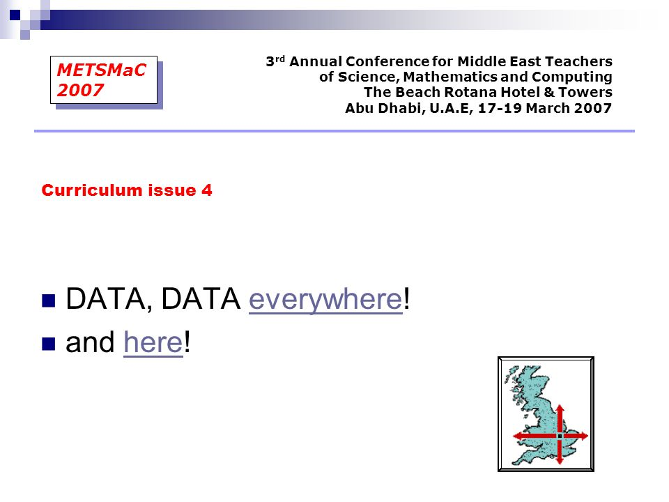 DATA, DATA everywhere!everywhere and here!here Curriculum issue 4 3 rd Annual Conference for Middle East Teachers of Science, Mathematics and Computing The Beach Rotana Hotel & Towers Abu Dhabi, U.A.E, 17-19 March 2007 METSMaC 2007
