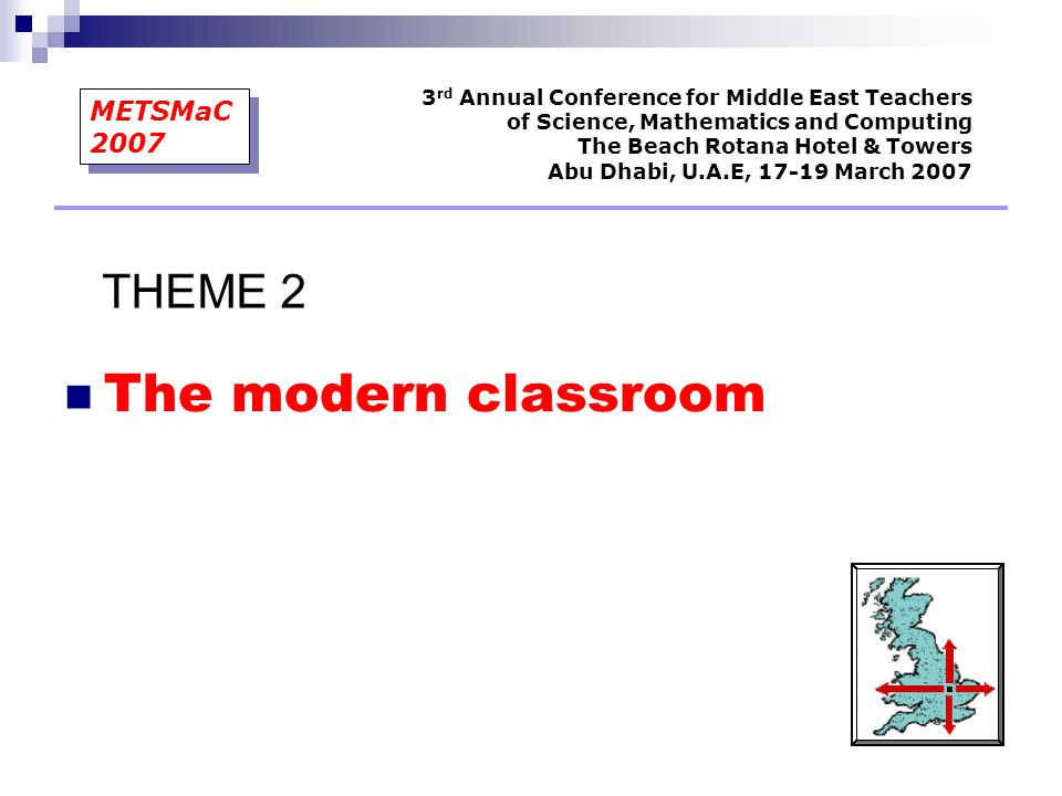 The modern classroom 3 rd Annual Conference for Middle East Teachers of Science, Mathematics and Computing The Beach Rotana Hotel & Towers Abu Dhabi, U.A.E, 17-19 March 2007 METSMaC 2007 THEME 2