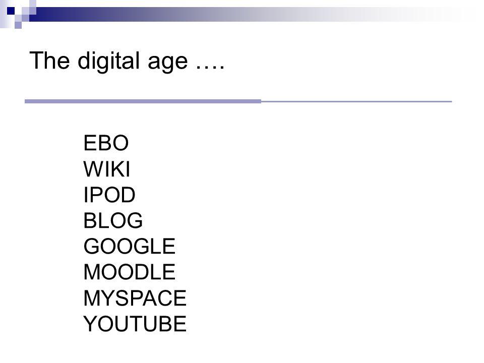 The digital age …. EBO WIKI IPOD BLOG GOOGLE MOODLE MYSPACE YOUTUBE