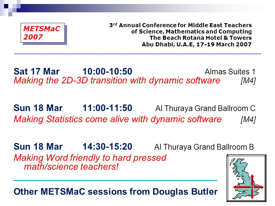 Sat 17 Mar 10:00-10:50 Almas Suites 1 Making the 2D-3D transition with dynamic software [M4] 3 rd Annual Conference for Middle East Teachers of Science, Mathematics and Computing The Beach Rotana Hotel & Towers Abu Dhabi, U.A.E, 17-19 March 2007 METSMaC 2007 Sun 18 Mar 14:30-15:20 Al Thuraya Grand Ballroom B Making Word friendly to hard pressed math/science teachers.