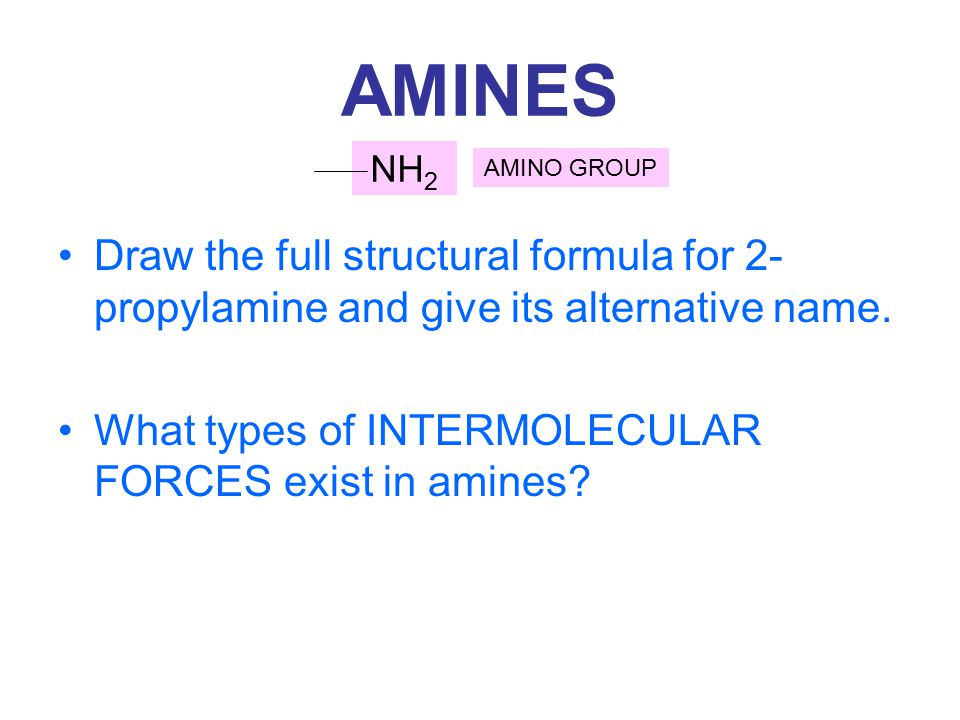 AMINES Draw the full structural formula for 2- propylamine and give its alternative name. What types of INTERMOLECULAR FORCES exist in amines? NH 2 AM