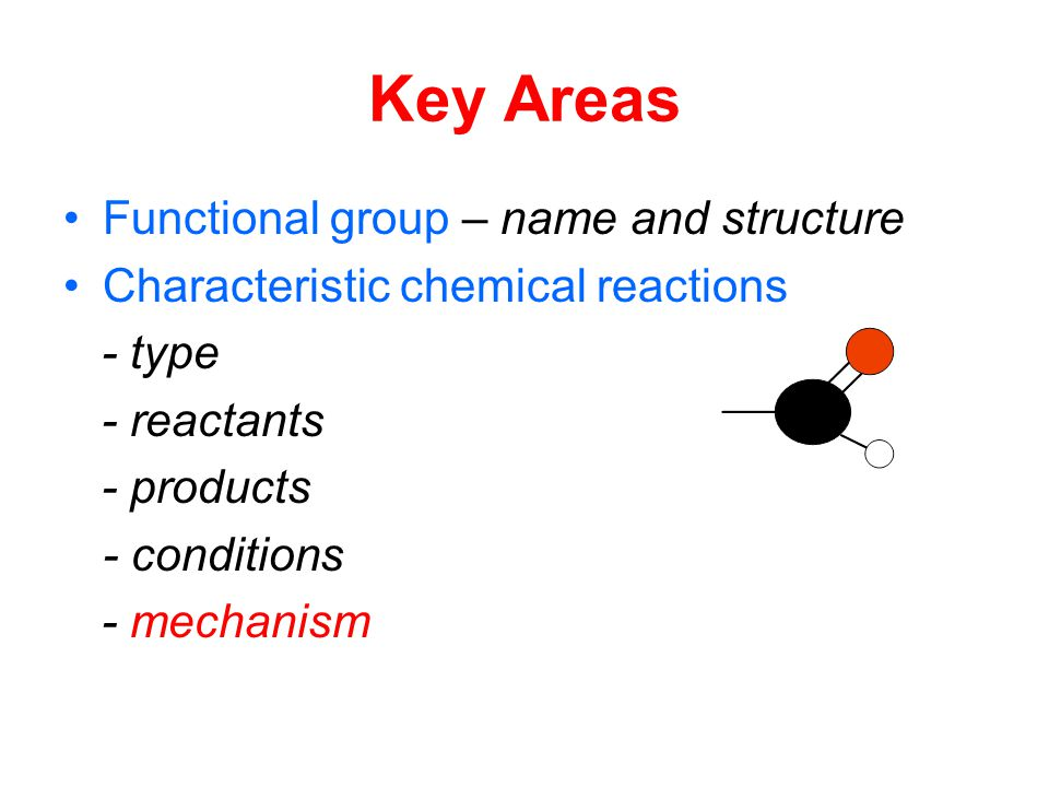 Key Areas Functional group – name and structure Characteristic chemical reactions - type - reactants - products - conditions - mechanism