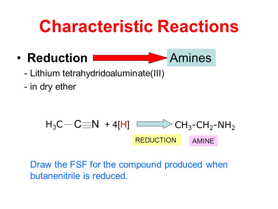 Reduction - Lithium tetrahydridoaluminate(III) - in dry ether Characteristic Reactions Amines CH 3 -CH 2 -NH 2 CN H3CH3C + 4[H] REDUCTION AMINE Draw t