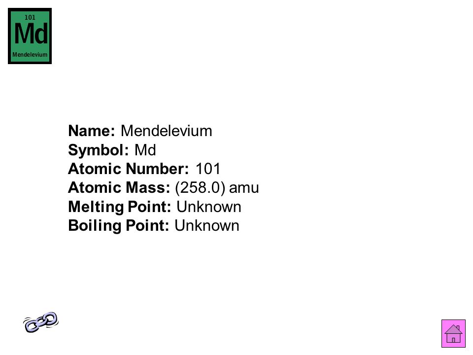 Name: Mendelevium Symbol: Md Atomic Number: 101 Atomic Mass: (258.0) amu Melting Point: Unknown Boiling Point: Unknown