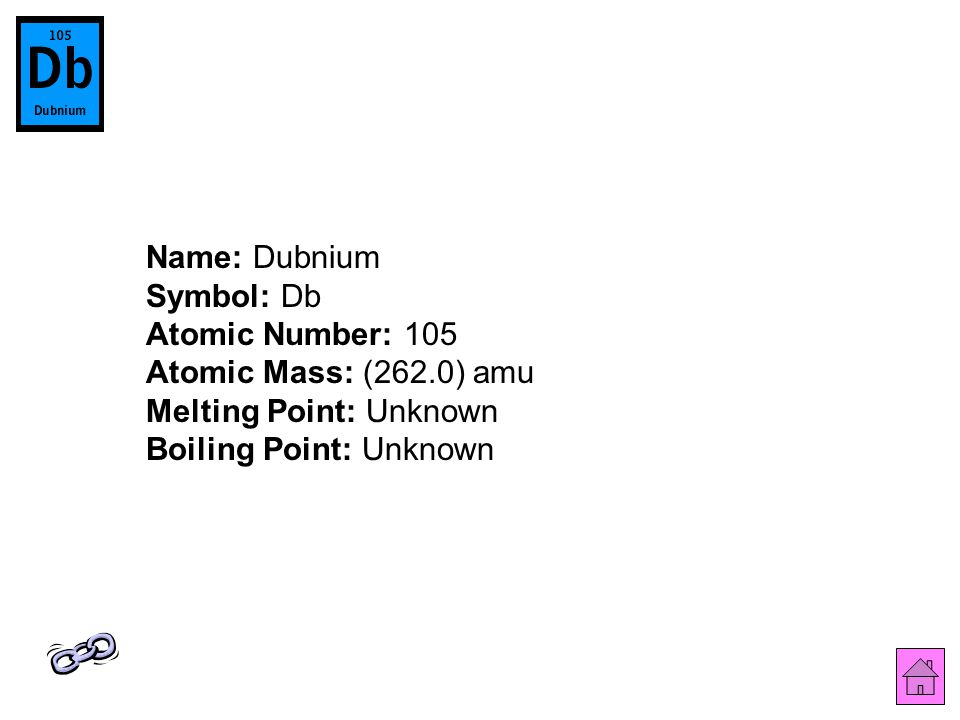 Name: Dubnium Symbol: Db Atomic Number: 105 Atomic Mass: (262.0) amu Melting Point: Unknown Boiling Point: Unknown