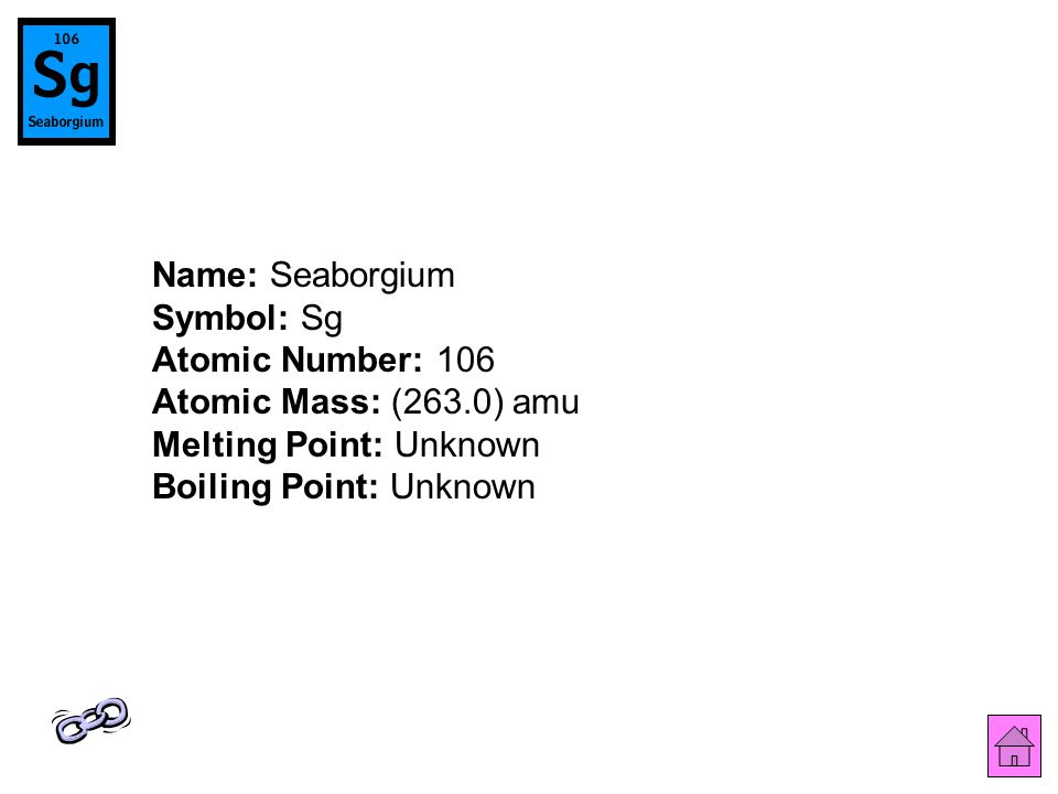 Name: Seaborgium Symbol: Sg Atomic Number: 106 Atomic Mass: (263.0) amu Melting Point: Unknown Boiling Point: Unknown