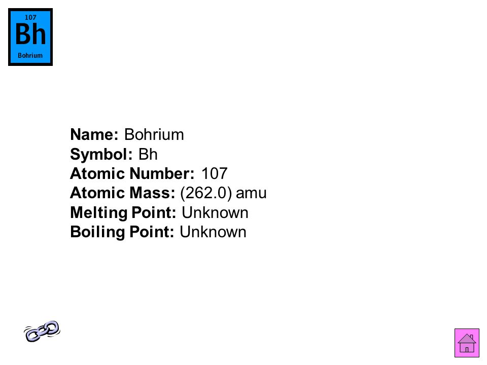 Name: Bohrium Symbol: Bh Atomic Number: 107 Atomic Mass: (262.0) amu Melting Point: Unknown Boiling Point: Unknown