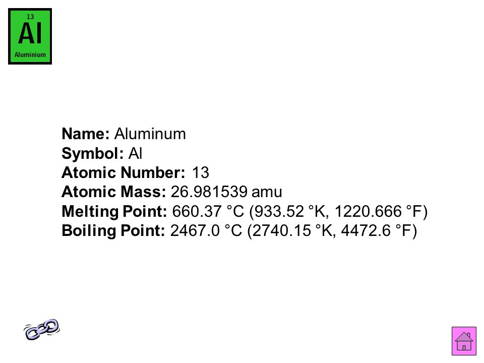Name: Aluminum Symbol: Al Atomic Number: 13 Atomic Mass: 26.981539 amu Melting Point: 660.37 °C (933.52 °K, 1220.666 °F) Boiling Point: 2467.0 °C (2740.15 °K, 4472.6 °F)