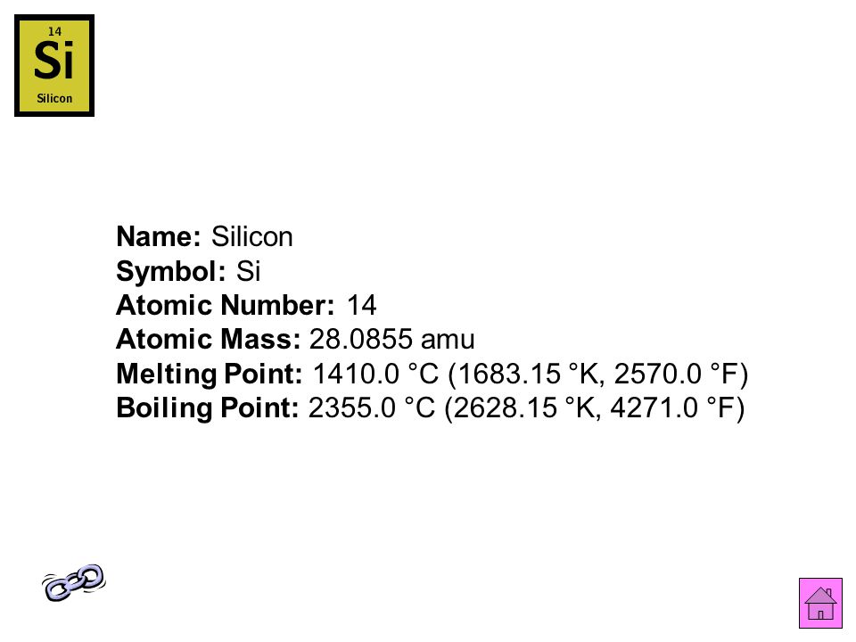 Name: Silicon Symbol: Si Atomic Number: 14 Atomic Mass: 28.0855 amu Melting Point: 1410.0 °C (1683.15 °K, 2570.0 °F) Boiling Point: 2355.0 °C (2628.15 °K, 4271.0 °F)