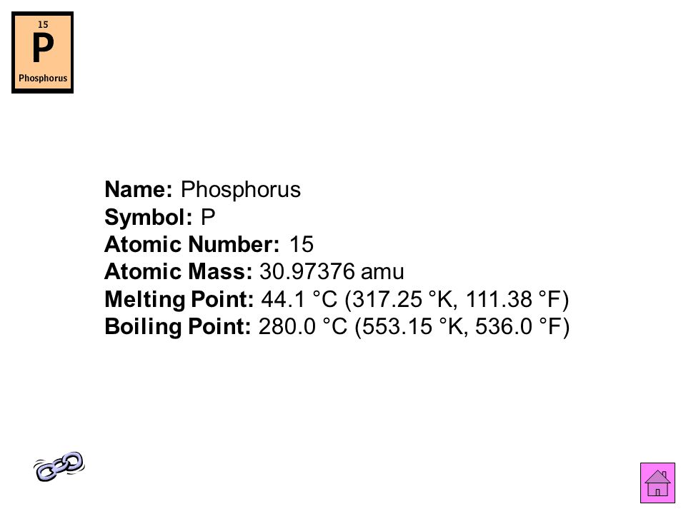 Name: Phosphorus Symbol: P Atomic Number: 15 Atomic Mass: 30.97376 amu Melting Point: 44.1 °C (317.25 °K, 111.38 °F) Boiling Point: 280.0 °C (553.15 °K, 536.0 °F)