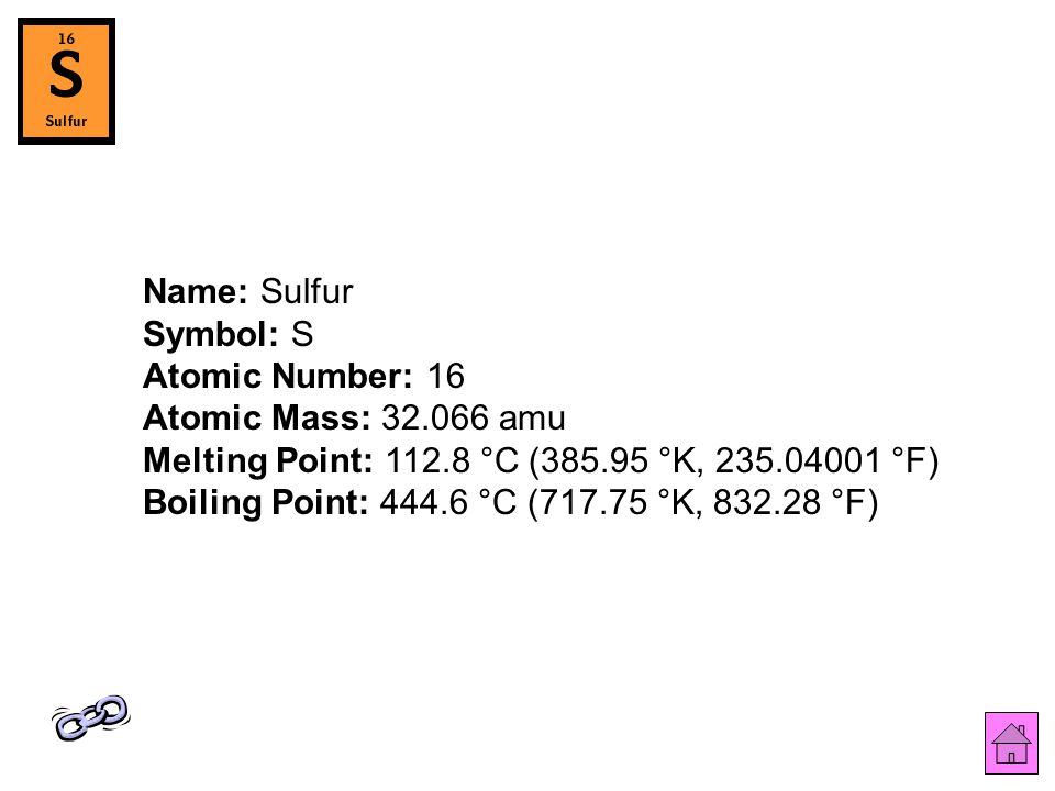 Name: Sulfur Symbol: S Atomic Number: 16 Atomic Mass: 32.066 amu Melting Point: 112.8 °C (385.95 °K, 235.04001 °F) Boiling Point: 444.6 °C (717.75 °K, 832.28 °F)