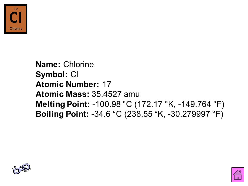 Name: Chlorine Symbol: Cl Atomic Number: 17 Atomic Mass: 35.4527 amu Melting Point: -100.98 °C (172.17 °K, -149.764 °F) Boiling Point: -34.6 °C (238.55 °K, -30.279997 °F)