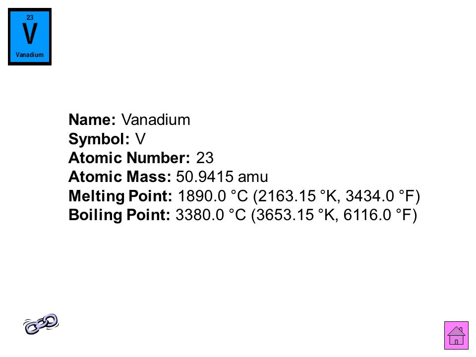 Name: Vanadium Symbol: V Atomic Number: 23 Atomic Mass: 50.9415 amu Melting Point: 1890.0 °C (2163.15 °K, 3434.0 °F) Boiling Point: 3380.0 °C (3653.15 °K, 6116.0 °F)