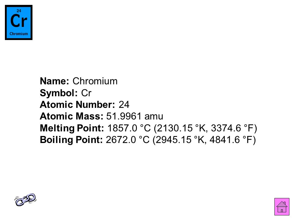 Name: Chromium Symbol: Cr Atomic Number: 24 Atomic Mass: 51.9961 amu Melting Point: 1857.0 °C (2130.15 °K, 3374.6 °F) Boiling Point: 2672.0 °C (2945.15 °K, 4841.6 °F)