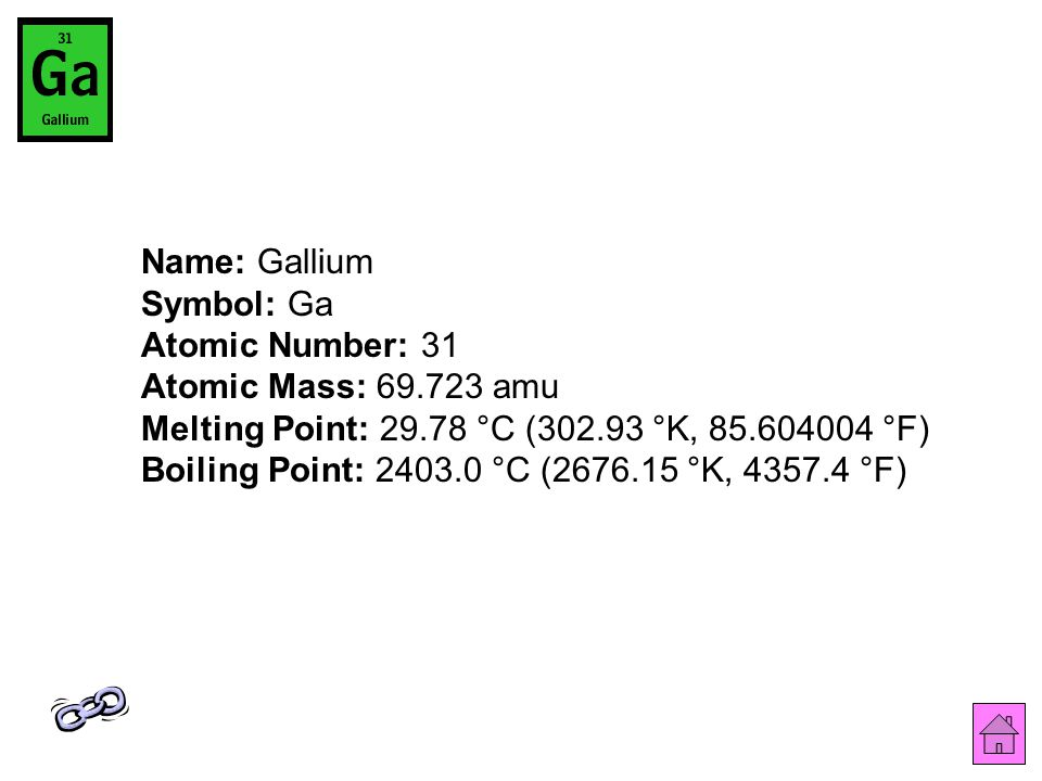 Name: Gallium Symbol: Ga Atomic Number: 31 Atomic Mass: 69.723 amu Melting Point: 29.78 °C (302.93 °K, 85.604004 °F) Boiling Point: 2403.0 °C (2676.15 °K, 4357.4 °F)