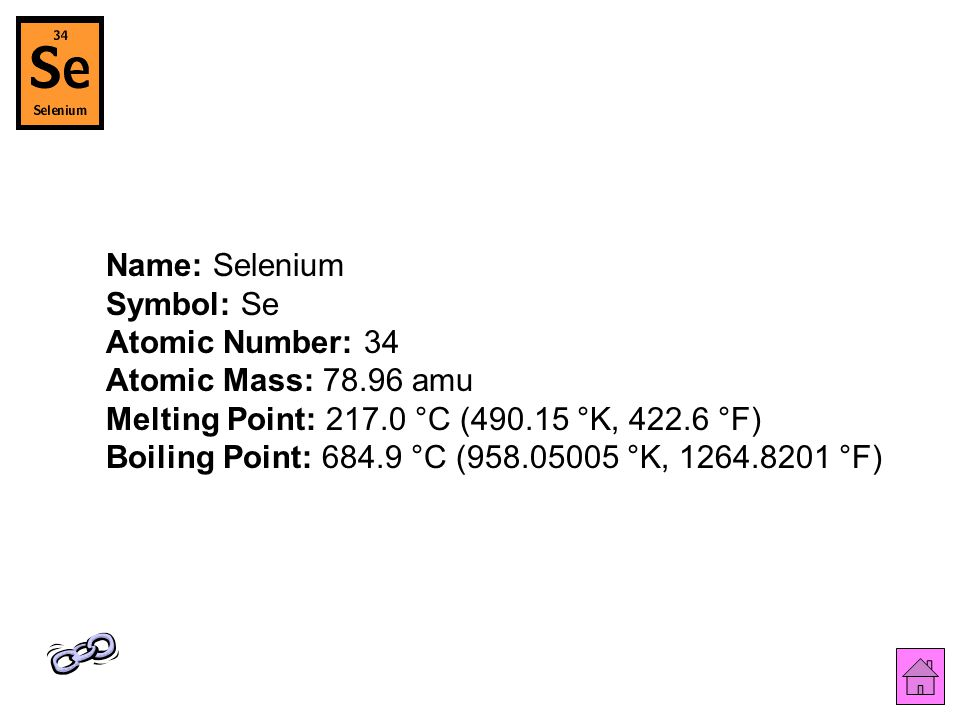 Name: Selenium Symbol: Se Atomic Number: 34 Atomic Mass: 78.96 amu Melting Point: 217.0 °C (490.15 °K, 422.6 °F) Boiling Point: 684.9 °C (958.05005 °K, 1264.8201 °F)