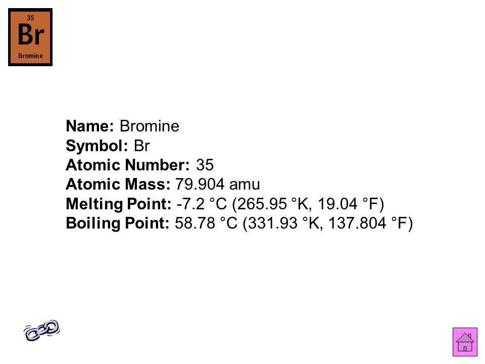 Name: Bromine Symbol: Br Atomic Number: 35 Atomic Mass: 79.904 amu Melting Point: -7.2 °C (265.95 °K, 19.04 °F) Boiling Point: 58.78 °C (331.93 °K, 137.804 °F)