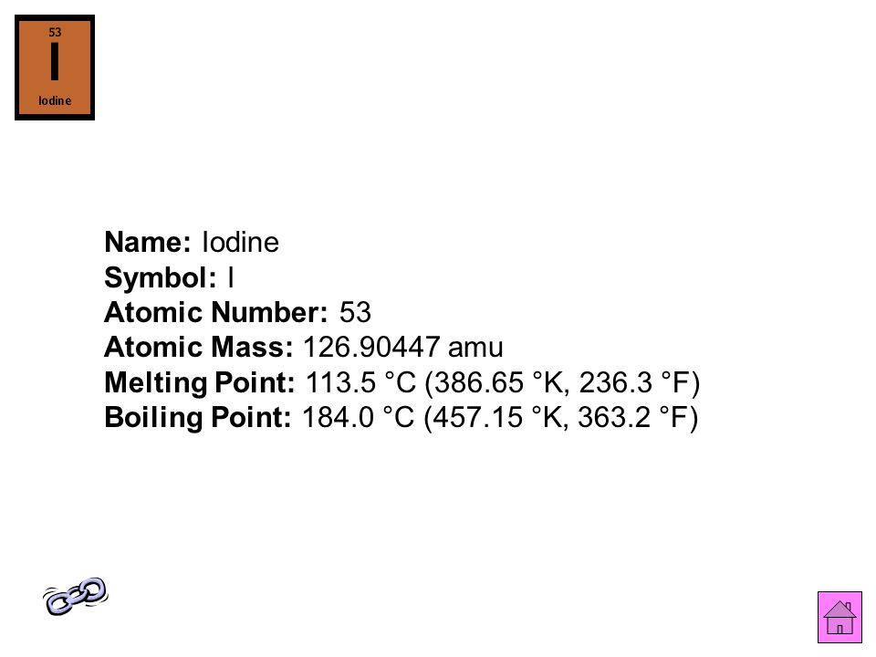 Name: Iodine Symbol: I Atomic Number: 53 Atomic Mass: 126.90447 amu Melting Point: 113.5 °C (386.65 °K, 236.3 °F) Boiling Point: 184.0 °C (457.15 °K, 363.2 °F)