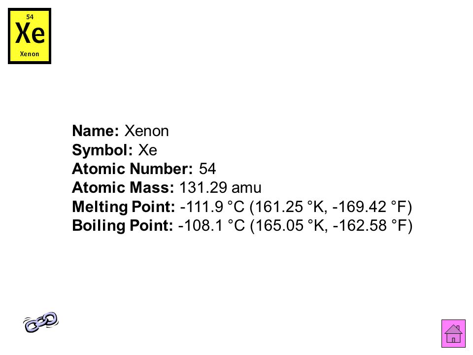Name: Xenon Symbol: Xe Atomic Number: 54 Atomic Mass: 131.29 amu Melting Point: -111.9 °C (161.25 °K, -169.42 °F) Boiling Point: -108.1 °C (165.05 °K, -162.58 °F)