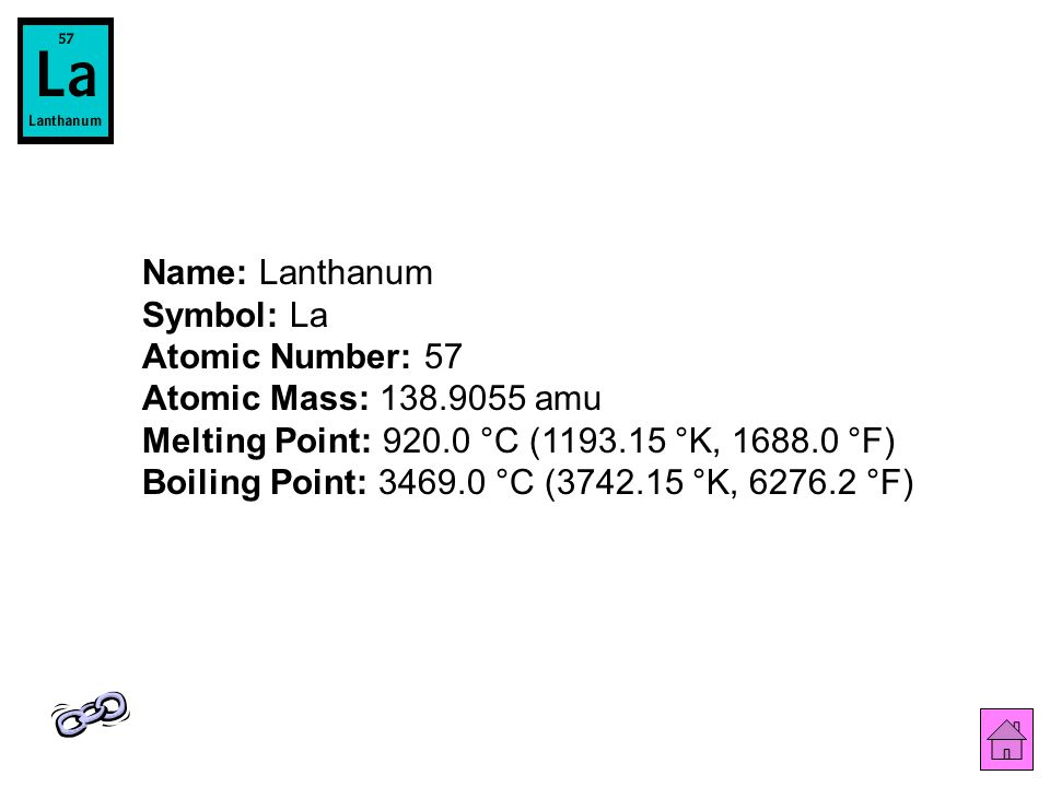 Name: Lanthanum Symbol: La Atomic Number: 57 Atomic Mass: 138.9055 amu Melting Point: 920.0 °C (1193.15 °K, 1688.0 °F) Boiling Point: 3469.0 °C (3742.15 °K, 6276.2 °F)
