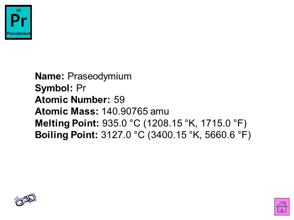 Name: Praseodymium Symbol: Pr Atomic Number: 59 Atomic Mass: 140.90765 amu Melting Point: 935.0 °C (1208.15 °K, 1715.0 °F) Boiling Point: 3127.0 °C (3400.15 °K, 5660.6 °F)
