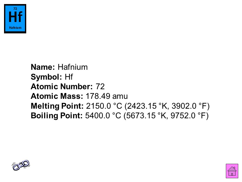 Name: Hafnium Symbol: Hf Atomic Number: 72 Atomic Mass: 178.49 amu Melting Point: 2150.0 °C (2423.15 °K, 3902.0 °F) Boiling Point: 5400.0 °C (5673.15 °K, 9752.0 °F)