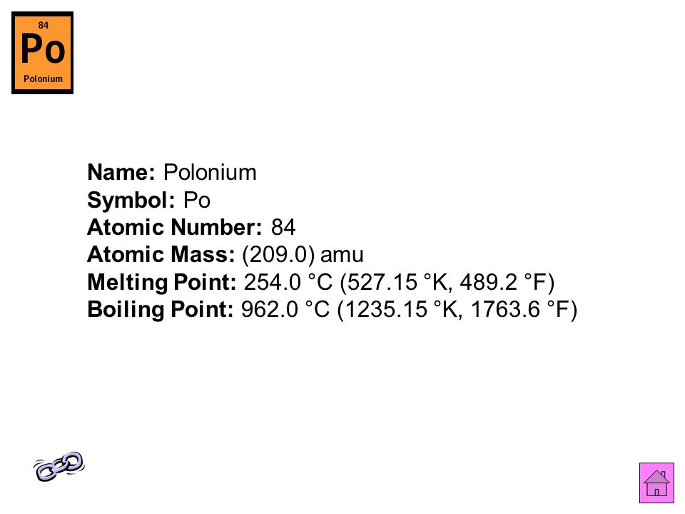 Name: Polonium Symbol: Po Atomic Number: 84 Atomic Mass: (209.0) amu Melting Point: 254.0 °C (527.15 °K, 489.2 °F) Boiling Point: 962.0 °C (1235.15 °K, 1763.6 °F)