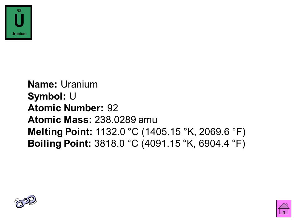 Name: Uranium Symbol: U Atomic Number: 92 Atomic Mass: 238.0289 amu Melting Point: 1132.0 °C (1405.15 °K, 2069.6 °F) Boiling Point: 3818.0 °C (4091.15 °K, 6904.4 °F)