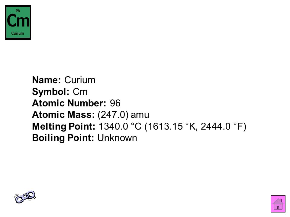Name: Curium Symbol: Cm Atomic Number: 96 Atomic Mass: (247.0) amu Melting Point: 1340.0 °C (1613.15 °K, 2444.0 °F) Boiling Point: Unknown