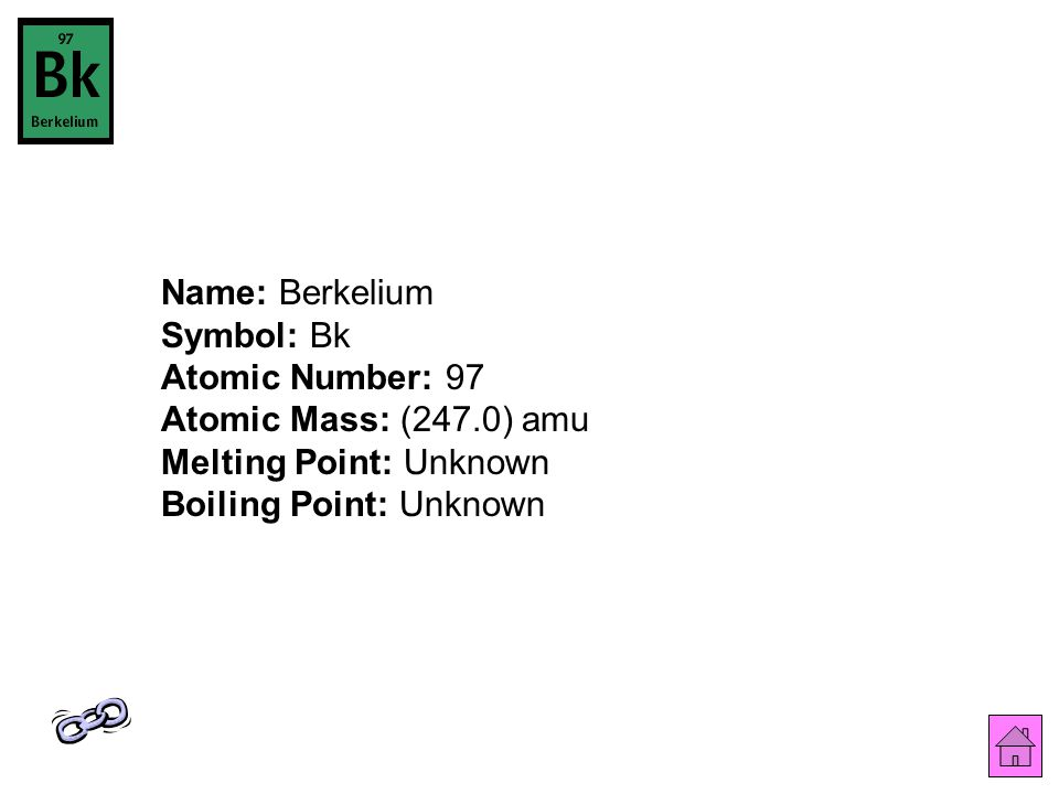 Name: Berkelium Symbol: Bk Atomic Number: 97 Atomic Mass: (247.0) amu Melting Point: Unknown Boiling Point: Unknown