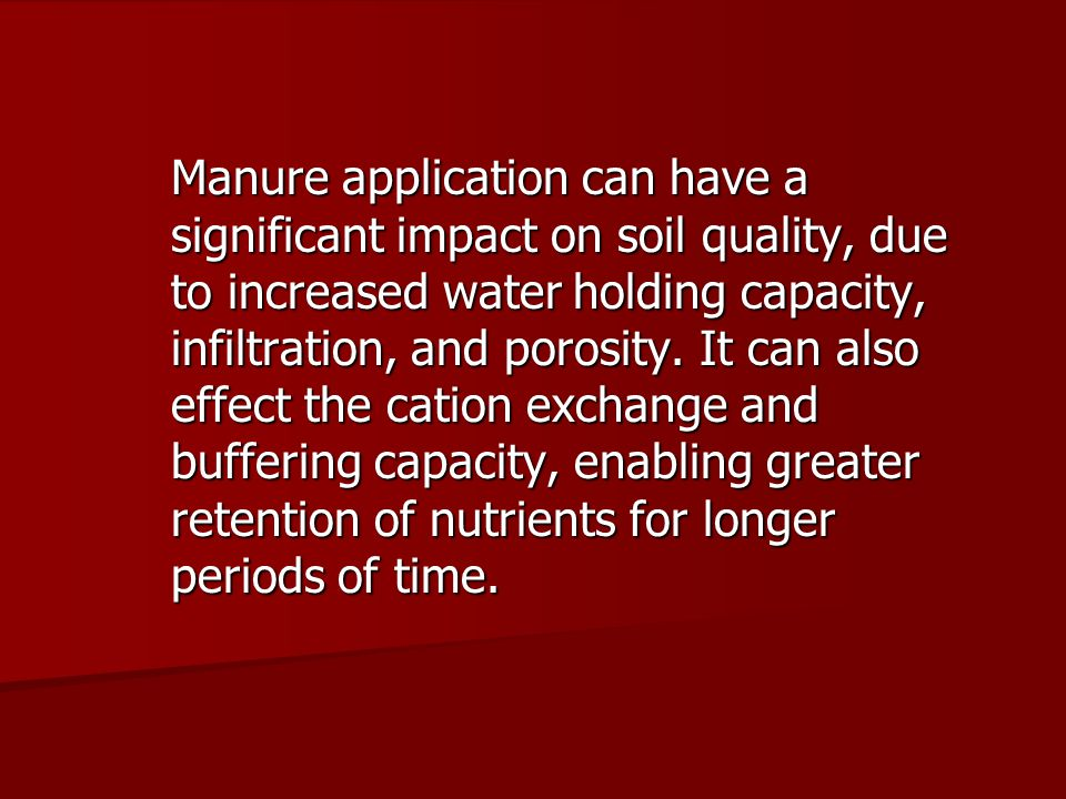 Manure application can have a significant impact on soil quality, due to increased water holding capacity, infiltration, and porosity.