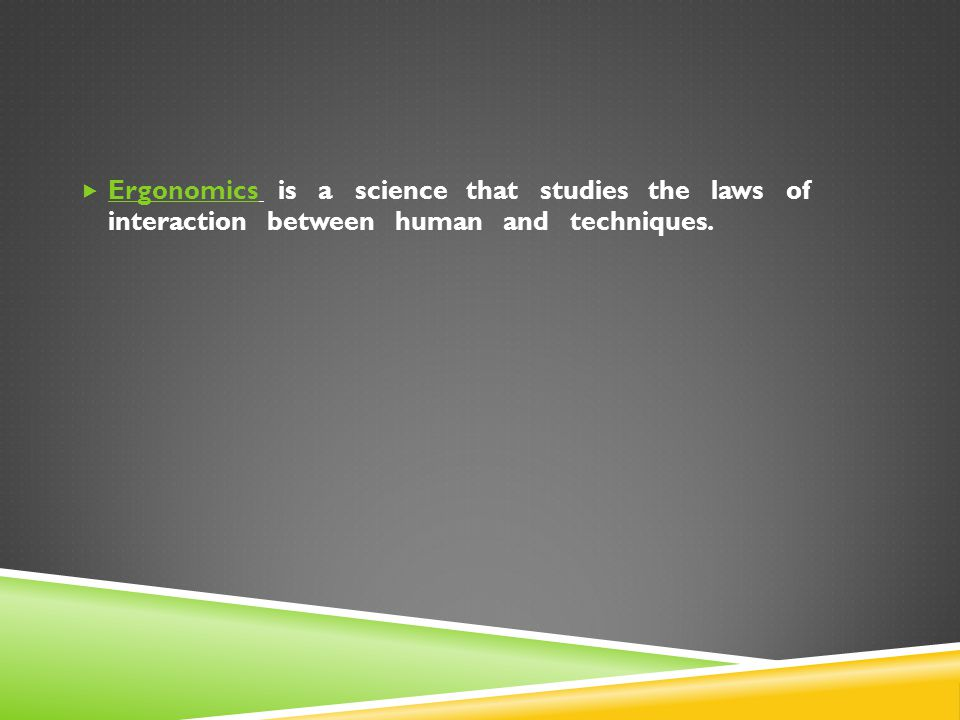  Ergonomics is a science that studies the laws of interaction between human and techniques.