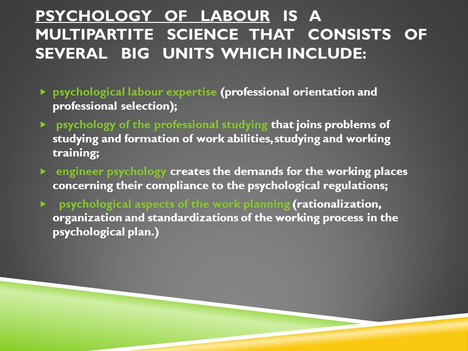 PSYCHOLOGY OF LABOUR IS A MULTIPARTITE SCIENCE THAT CONSISTS OF SEVERAL BIG UNITS WHICH INCLUDE:  psychological labour expertise (professional orient