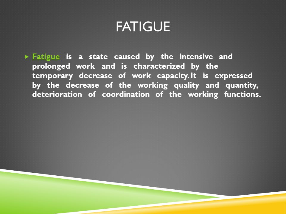 FATIGUE  Fatigue is a state caused by the intensive and prolonged work and is characterized by the temporary decrease of work capacity. It is express