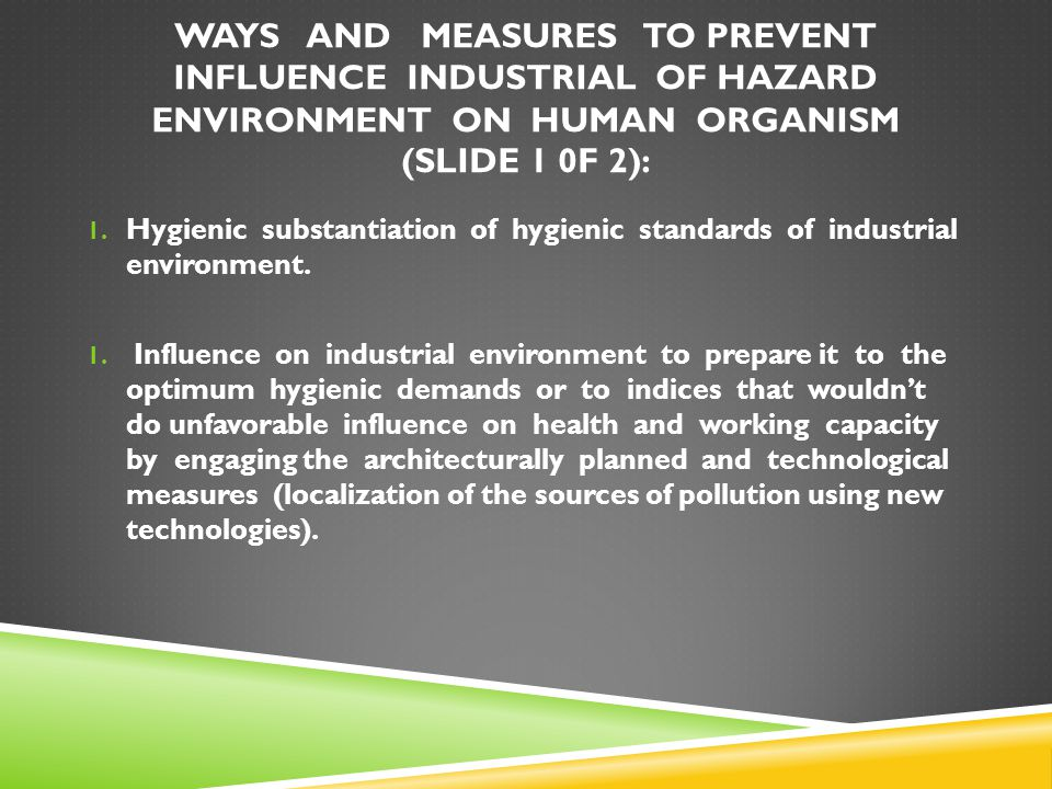WAYS AND MEASURES TO PREVENT INFLUENCE INDUSTRIAL OF HAZARD ENVIRONMENT ON HUMAN ORGANISM (SLIDE 1 0F 2): 1. Hygienic substantiation of hygienic stand