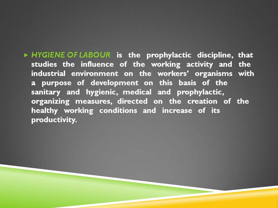  HYGIENE OF LABOUR is the prophylactic discipline, that studies the influence of the working activity and the industrial environment on the workers'