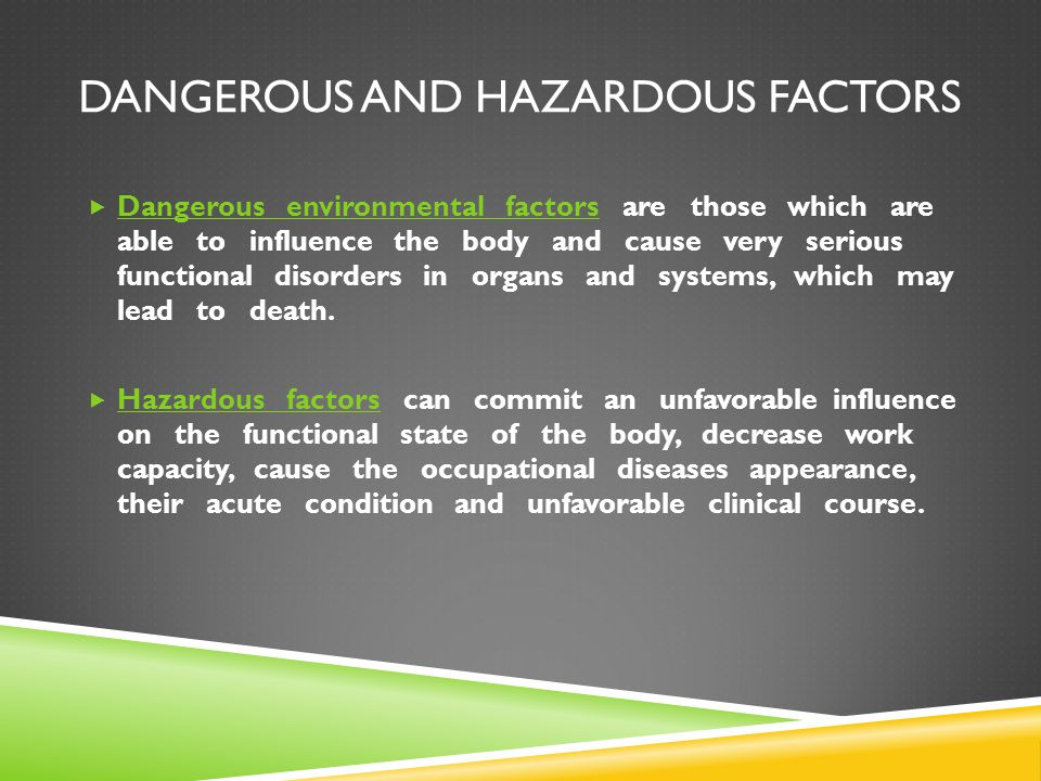 DANGEROUS AND HAZARDOUS FACTORS  Dangerous environmental factors are those which are able to influence the body and cause very serious functional dis