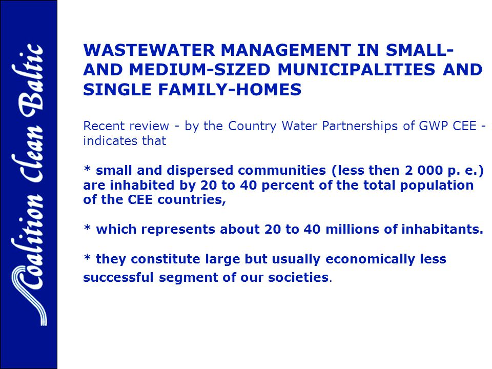 WASTEWATER MANAGEMENT IN SMALL- AND MEDIUM-SIZED MUNICIPALITIES AND SINGLE FAMILY-HOMES Recent review - by the Country Water Partnerships of GWP CEE - indicates that * small and dispersed communities (less then 2 000 p.