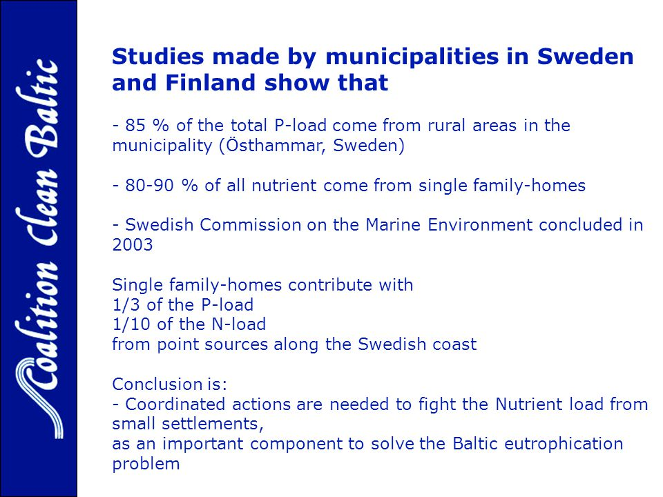 Studies made by municipalities in Sweden and Finland show that - 85 % of the total P-load come from rural areas in the municipality (Östhammar, Sweden) - 80-90 % of all nutrient come from single family-homes - Swedish Commission on the Marine Environment concluded in 2003 Single family-homes contribute with 1/3 of the P-load 1/10 of the N-load from point sources along the Swedish coast Conclusion is: - Coordinated actions are needed to fight the Nutrient load from small settlements, as an important component to solve the Baltic eutrophication problem