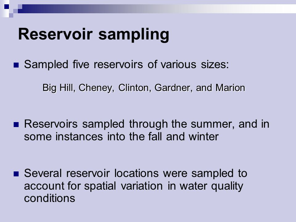 Reservoir sampling Sampled five reservoirs of various sizes: Big Hill, Cheney, Clinton, Gardner, and Marion Reservoirs sampled through the summer, and in some instances into the fall and winter Several reservoir locations were sampled to account for spatial variation in water quality conditions