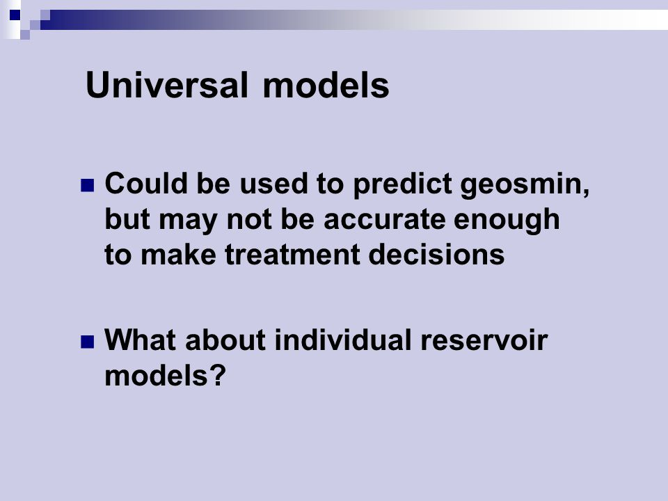 Universal models Could be used to predict geosmin, but may not be accurate enough to make treatment decisions What about individual reservoir models