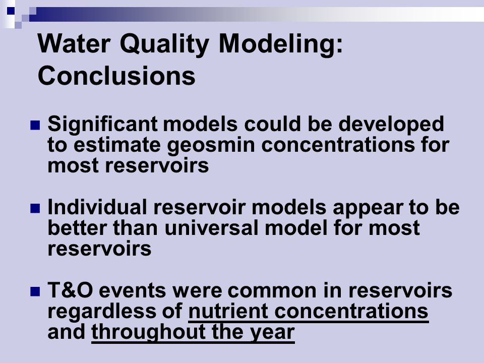 Water Quality Modeling: Conclusions Significant models could be developed to estimate geosmin concentrations for most reservoirs Individual reservoir models appear to be better than universal model for most reservoirs T&O events were common in reservoirs regardless of nutrient concentrations and throughout the year