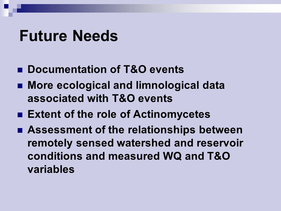 Future Needs Documentation of T&O events More ecological and limnological data associated with T&O events Extent of the role of Actinomycetes Assessment of the relationships between remotely sensed watershed and reservoir conditions and measured WQ and T&O variables