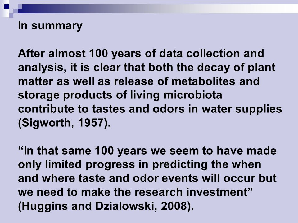 In summary After almost 100 years of data collection and analysis, it is clear that both the decay of plant matter as well as release of metabolites and storage products of living microbiota contribute to tastes and odors in water supplies (Sigworth, 1957).