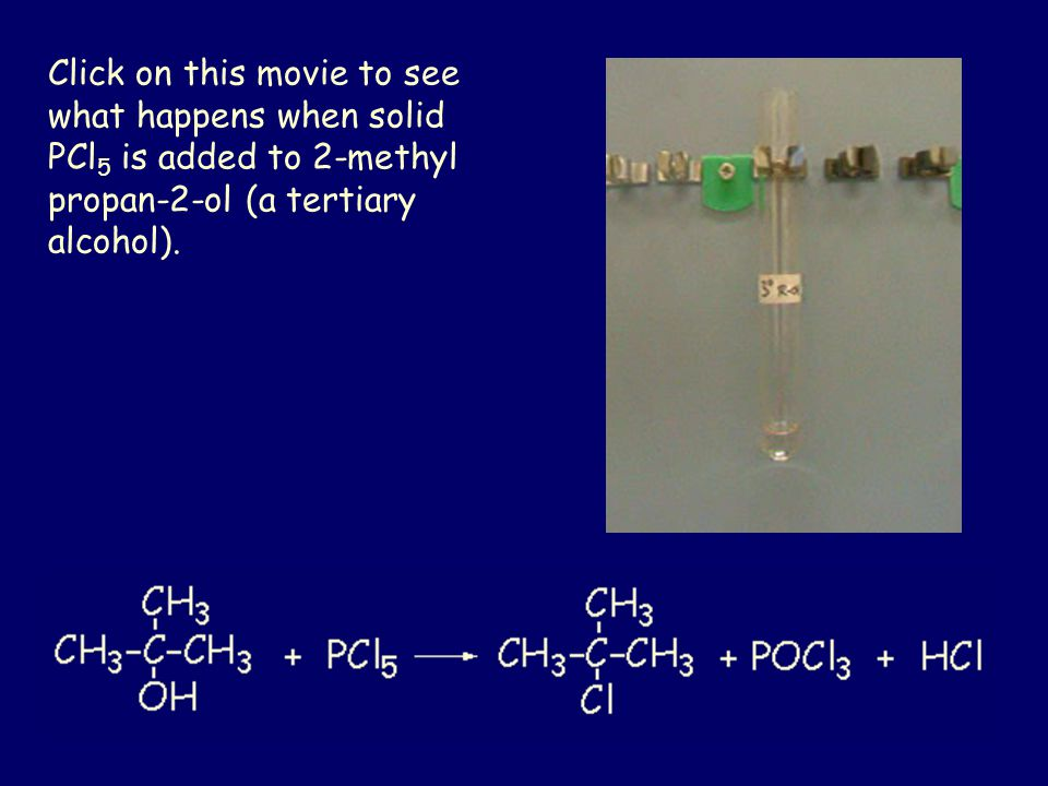 Click on this movie to see what happens when solid PCl 5 is added to 2-methyl propan-2-ol (a tertiary alcohol).