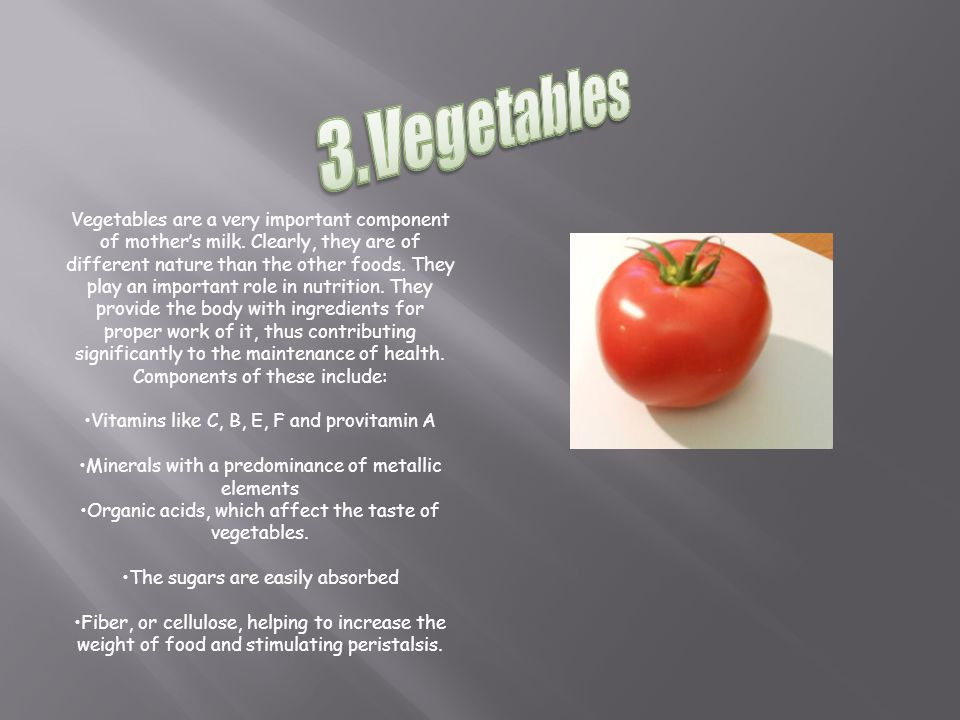 Vegetables are a very important component of mother's milk.
