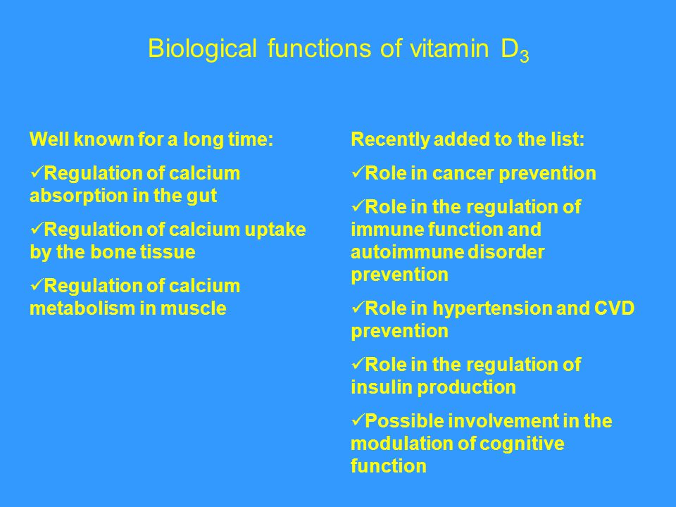 Biological functions of vitamin D 3 Well known for a long time: Regulation of calcium absorption in the gut Regulation of calcium uptake by the bone t
