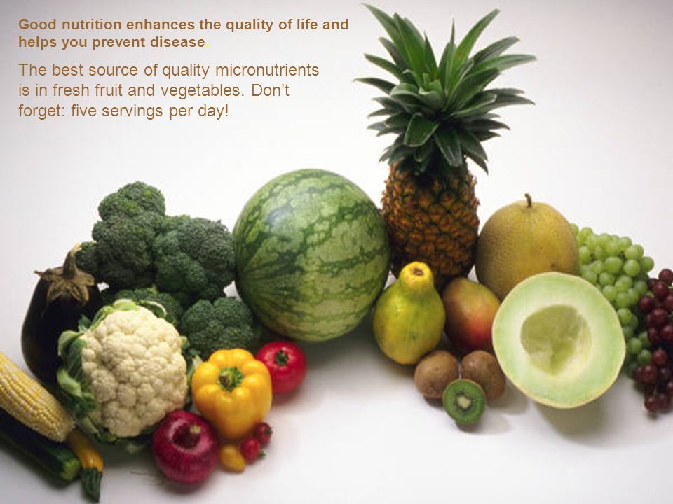 Good nutrition enhances the quality of life and helps you prevent disease. The best source of quality micronutrients is in fresh fruit and vegetables.