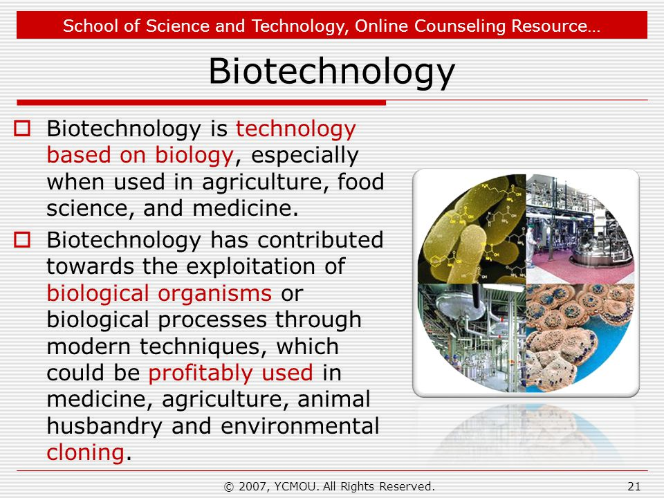 School of Science and Technology, Online Counseling Resource… Biotechnology  Biotechnology is technology based on biology, especially when used in ag